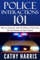 Police Interactions 101: How To Interact With the Police in Your Car, On the Streets, In Your Home ebook by Cathy Harris