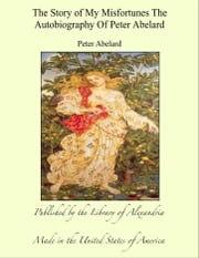 The Story of My Misfortunes The Autobiography of Peter Abelard ebook by Peter Abelard