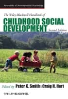 The Wiley-Blackwell Handbook of Childhood Social Development ebook by Peter K. Smith, Craig H. Hart