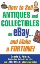 How to Sell Antiques and Collectibles on eBay... And Make a Fortune! ebook by Dennis L. Prince,Lynn Dralle