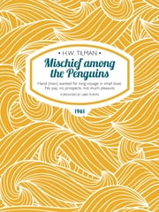 Mischief among the Penguins - Hand (man) wanted for long voyage in small boat. No pay, no prospects, not much pleasure ebook by H.W. Tilman,Libby Purves
