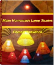 Make Homemade Lamp Shades - The Step-by-Step Guide to Making Beautiful Glass Lamp Shades, Lamp Shades for Table Lamps, Black Lamp Shades ebook by Pamela Crawford