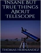 Insane But True Things About Telescope ebook by Thomas Hernandez