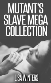 Mutant's Slave Mega Collection ebook by Lisa Winters
