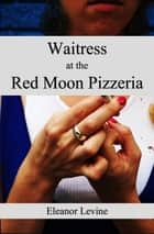 Waitress at the Red Moon Pizzeria ebook by Eleanor Levine