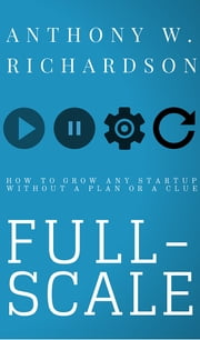 Full-Scale - How to Grow Any Startup Without a Plan or a Clue ebook by Anthony W. Richardson