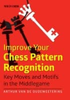 Improve Your Chess Pattern Recognition ebook by International Master Arthur van de Oudeweetering