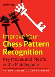 Improve Your Chess Pattern Recognition - Key Moves and Motifs in the Middlegame ebook by International Master Arthur van de Oudeweetering