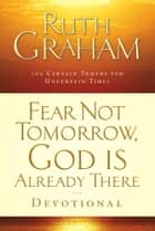 Fear Not Tomorrow, God Is Already There Devotional ebook by Ruth Graham