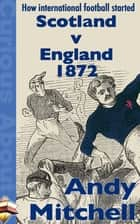 How International Football Started: Scotland v England 1872 ebook by Andy Mitchell