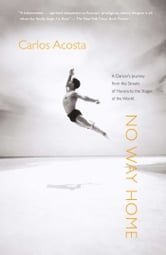 No Way Home - A Dancer's Journey from the Streets of Havana to the Stages of the World ebook by Carlos Acosta