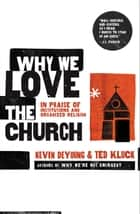 Why We Love the Church - In Praise of Institutions and Organized Religion ebook by Kevin DeYoung, Ted Kluck
