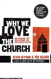 Why We Love the Church - In Praise of Institutions and Organized Religion ebook by Kevin L. DeYoung,Ted A. Kluck