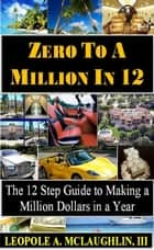 Zero To A Million in 12: The 12-Step Guide to Making a Million Dollars in a Year ebook by Leopole A. McLaughlin III