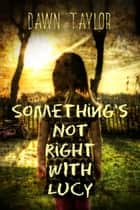 Something's Not Right With Lucy ebook by Dawn Taylor, Brian Paone
