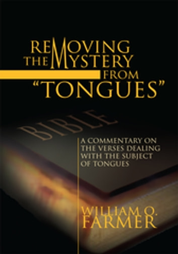 Removing the Mystery from Tongues - A Commentary on the Verses Dealing with the Subject of Tongues ebook by William O. Farmer