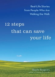 12 Steps That Can Save Your Life - Real-Life Stories from People Who Are Walking the Walk ebook by Barb Rogers