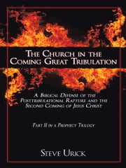 The Church in the Coming Great Tribulation - A Biblical Defense of the Posttribulational Rapture and the Second Coming of Jesus Christ ebook by Steve Urick
