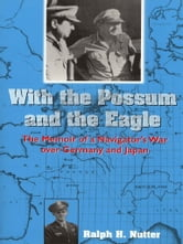 With the Possum and the Eagle - The Memoir of a Navigator's War over Germany and Japan ebook by Ralph H. Nutter