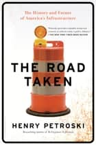 The Road Taken - The History and Future of America's Infrastructure ebook by Henry Petroski