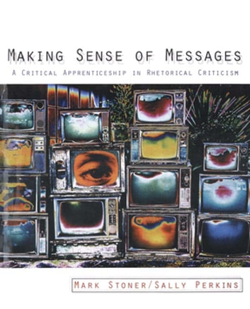 Making Sense of Messages - A Critical Apprenticeship in Rhetorical Criticism ebook by Mark Stoner,Sally J. Perkins
