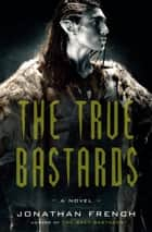 The True Bastards - A Novel ebook by Jonathan French