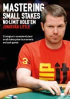 Mastering Small Stakes No-Limit Hold'em - strategies to consistently beat small stakes poker tournaments and cash games ebook by Jonathan Little