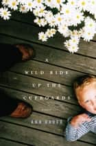 A Wild Ride Up the Cupboards - A Novel ebook by Ann Bauer