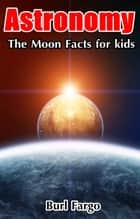 Astronomy: The Moon Facts For Kids ebook by Burl Fargo
