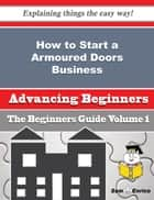 How to Start a Armoured Doors Business (Beginners Guide) ebook by Tien Conn