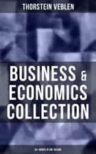 Business & Economics Collection: Thorstein Veblen Edition (30+ Works in One Volume) - The Theory of Business Enterprise, The Higher Learning in America, The Vested Interests and the Common Man, On the Nature of Capital… ebook by Thorstein Veblen
