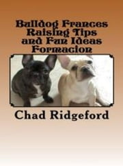Bulldog Frances Raising Tips and Fun Ideas Formacion ebook by Chad Ridgeford