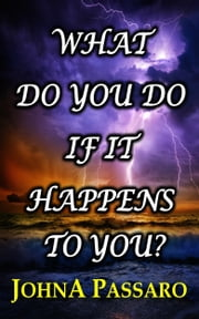 What Do You Do If It Happens to You? - An Inspirational Essay on How to Recover From a Life-Changing Event ebook by JohnA Passaro