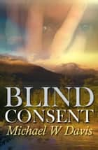 Blind Consent ebook by Michael W. Davis