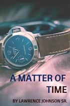A Matter of Time ebook by Lawrence Johnson Sr.
