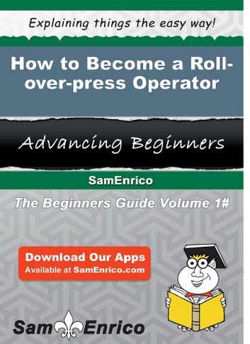 How to Become a Roll-over-press Operator - How to Become a Roll-over-press Operator ebook by Jude Babin