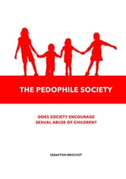The Pedophile Society - Does society encourage sexual abuse of children? ebook by Sébastien Brochot
