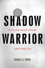 Shadow Warrior - William Egan Colby and the CIA ebook by Randall B. Woods