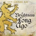 A Brightness Long Ago audiobook by Guy Gavriel Kay
