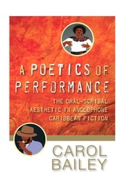 A Poetics of Performance, The Oral-Scribal Aesthetic in Anglophone Caribbean Fiction ebook by Carol Bailey