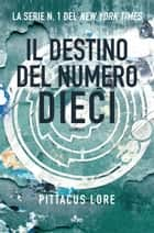 Il destino del Numero Dieci - Lorien Legacies [vol. 6] eBook by Pittacus Lore