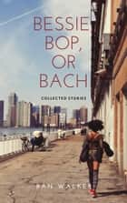 Bessie, Bop, or Bach - Collected Stories ebook by Ran Walker