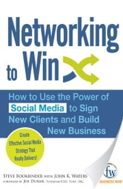 Networking to Win: How to Use the Power of Social Media to Sign New Clients and Build New Business ebook by Steve Bookbinder,John K. Waters