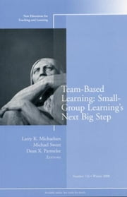 Team-Based Learning: Small Group Learning's Next Big Step - New Directions for Teaching and Learning, Number 116 ebook by Larry K. Michaelsen,Michael Sweet,Dean X. Parmelee