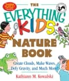 The Everything Kids' Nature Book - Create Clouds, Make Waves, Defy Gravity and Much More! ebook by Kathiann M Kowalski