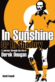 In Sunshine or In Shadow: A Journey Through the Life of Derek Dougan ebook by David Tossell