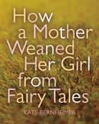 How a Mother Weaned Her Girl from Fairy Tales - and Other Stories ebook by Kate Bernheimer, Catherine Eyde
