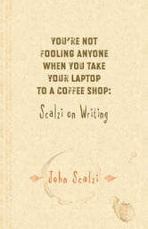 Youre Not Fooling Anyone When You Take Your Laptop to a Coffee Shop: Scalzi on Writing ebook by John Scalzi