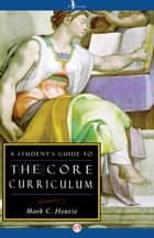 A Student's Guide to the Core Curriculum ebook by Mark C Henrie