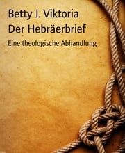 Der Hebräerbrief - Eine theologische Abhandlung eBook by Betty J. Viktoria